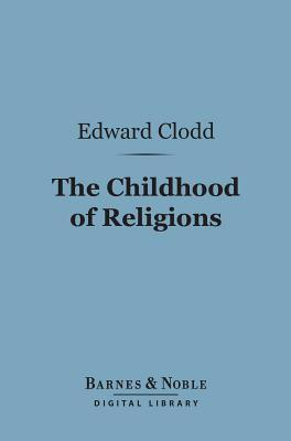 The Childhood of Religions (Barnes & Noble Digital Library) Edward Clodd