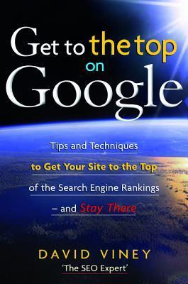 Get to the Top on Google: Tips and Techniques to Get Your Site to the Top of the Search Engine Rankings - And Stay There David Viney