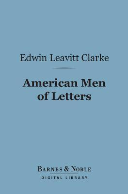 American Men of Letters (Barnes & Noble Digital Library): Their Nature and Nurture Edwin Leavitt Clarke