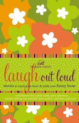 Laugh Out Loud: Stories to Touch Your Heart and Tickle Your Funny Bone  by  Women of Faith