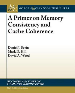 A Primer on Memory Consistency and Cache Coherence Daniel Sorin