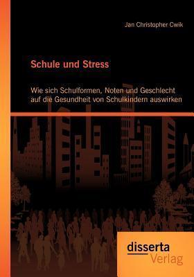 Schule Und Stress: Wie Sich Schulformen, Noten Und Geschlecht Auf Die Gesundheit Von Schulkindern Auswirken  by  Jan Christopher Cwik