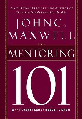 Mentor 101: What Every Leader Needs to Know  by  John C. Maxwell