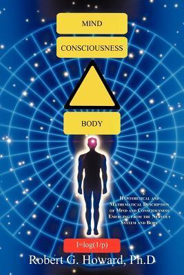 Mind, Consciousness, Body: Hypothetical and Mathematical Description of Mind and Consciousness Emerging from the Nervous System and Body  by  Robert G. Howard