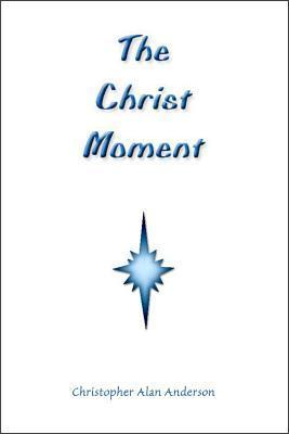 The Christ Moment Christopher Alan Anderson