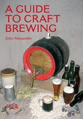 A Guide to Craft Brewing  by  John Alexander