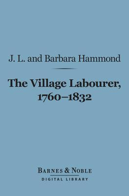 The Village Labourer, 1760-1832 (Barnes & Noble Digital Library): A Study in the Government of England Before the Reform Bill  by  J.L. Hammond