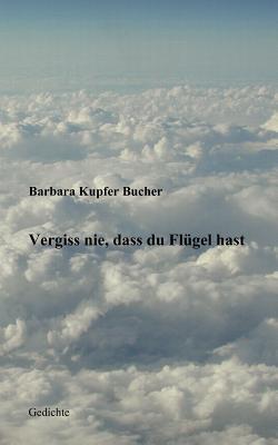 Vergiss nie, dass du Flügel hast  by  Barbara Kupfer Bucher