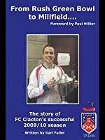 From Rush Green Bowl to Millfield...: The Story of FC Clactons Successful 2009/10 Season Karl Fuller