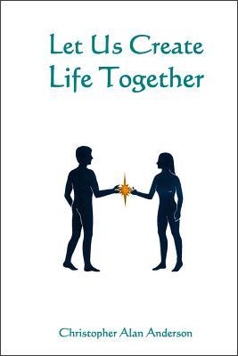 Let Us Create Life Together Christopher Alan Anderson