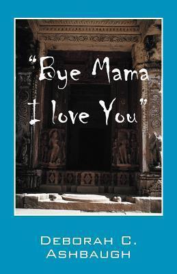 Bye Mama I Love You  by  Deborah C. Ashbaugh