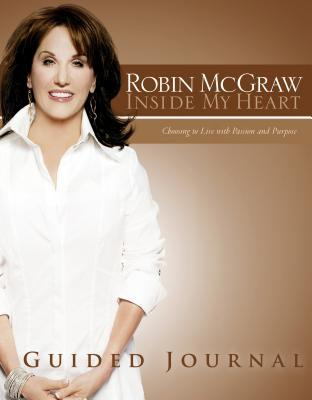 Inside My Heart Guided Journal: Choosing to Live with Passion and Purpose Robin McGraw