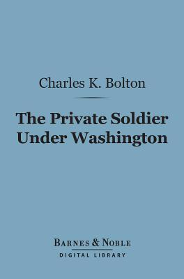 The Private Soldier Under Washington (Barnes & Noble Digital Library) Charles Knowles Bolton