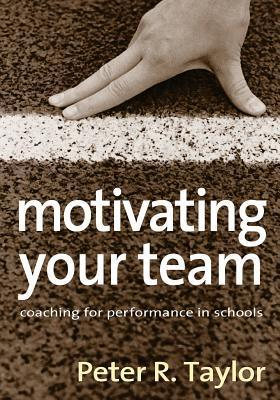 Motivating Your Team: Coaching for Performance in Schools  by  Peter R. Taylor