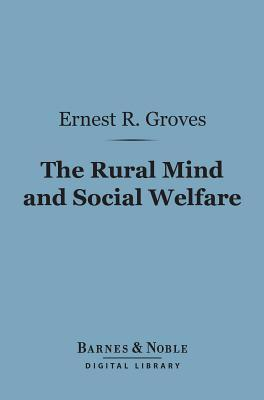 The Rural Mind and Social Welfare (Barnes & Noble Digital Library) Ernest Rutherford Groves