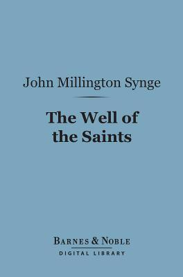 The Well of the Saints (Barnes & Noble Digital Library): A Comedy in Three Acts  by  J.M. Synge