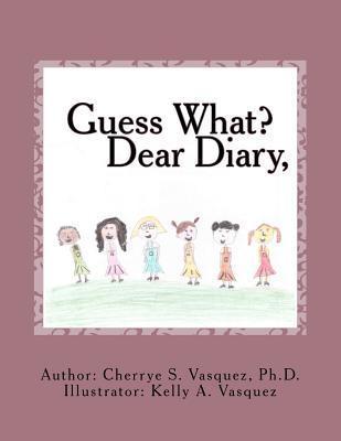 Guess What? Dear Diary, Cherrye S. Vasquez