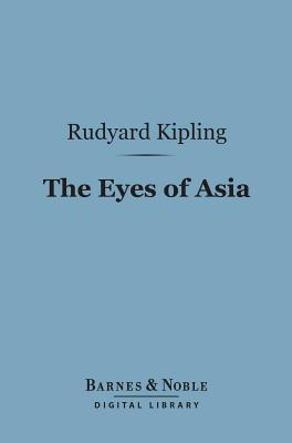 The Eyes of Asia (Barnes & Noble Digital Library) Rudyard Kipling