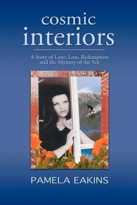 Cosmic Interiors: A Story of Love, Loss, Redemption and the Mystery of the Sea  by  Pamela Eakins