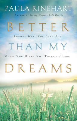 Better Than My Dreams: Finding What You Long for Where You Might Not Think to Look  by  Paula Rinehart