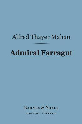 Admiral Farragut (Barnes & Noble Digital Library) Alfred Thayer Mahan