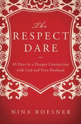 The Respect Dare: 40 Days to a Deeper Connection with God and Your Husband Nina Roesner