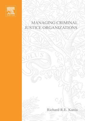 Managing Criminal Justice Organizations: An Introduction to Theory and Practice  by  Richard R E Kania