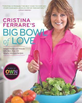 Cristina Ferrares Big Bowl of Love: Delight Family and Friends with More Than 150 Simple, Fabulous Recipes  by  Cristina Ferrare