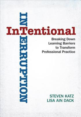 Intentional Interruption: Breaking Down Learning Barriers to Transform Professional Practice  by  Steven Katz
