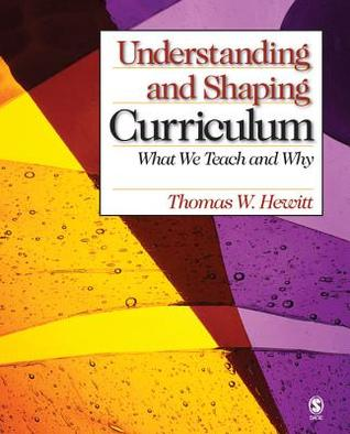 Understanding and Shaping Curriculum: What We Teach and Why Thomas W. Hewitt