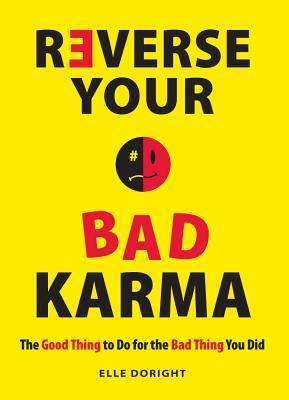 Reverse Your Bad Karma: The Good Thing to Do for the Bad Thing You Did  by  Elle Doright
