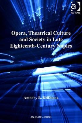 Opera, Theatrical Culture and Society in Late Eighteenth-Century Naples  by  Anthony R. DelDonna