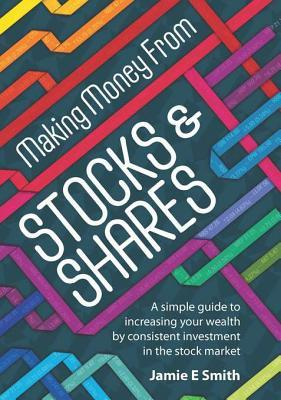 Making Money from Stocks & Shares: A Simple Guide to Increasing Your Wealth Consistent Investment in the Stock Market by Jamie E. Smith
