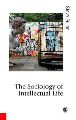 The Sociology of Intellectual Life: The Career of the Mind in and Around Academy  by  Steve Fuller