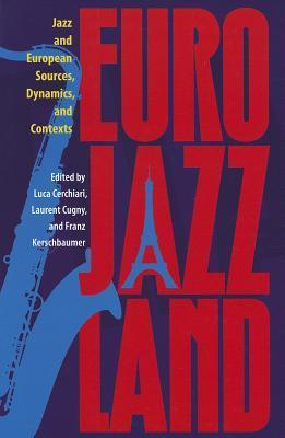 Eurojazzland: Jazz and European Sources, Dynamics, and Contexts  by  Luca Cerchiari