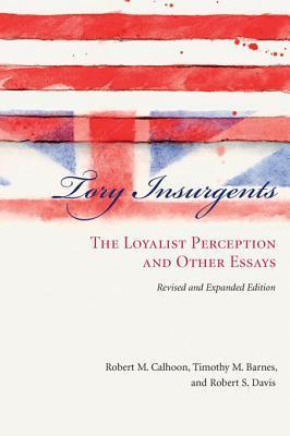 Tory Insurgents: The Loyalist Perception and Other Essays Robert M. Calhoon