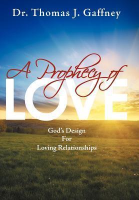 A Prophecy of Love: Gods Design for Loving Relationships Thomas J. Gaffney