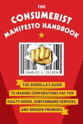 The Consumerist Manifesto Handbook: The Guerillas Guide to Making Corporations Pay for Faulty Goods, Substandard Services, and Broken Promises Charles J. Selden