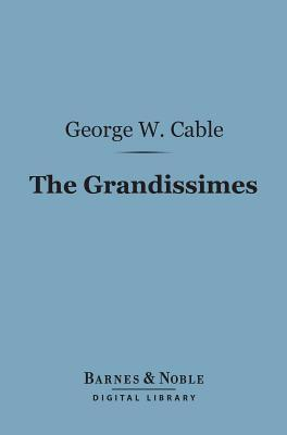 The Grandissimes (Barnes & Noble Digital Library): A Story of Creole Life George W. Cable