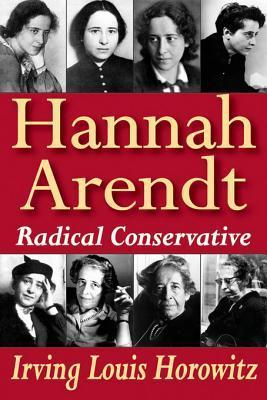 Hannah Arendt: Radical Conservative Irving Louis Horowitz