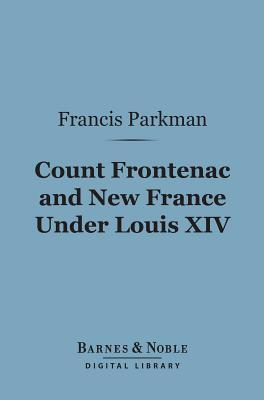 Count Frontenac and New France Under Louis XIV (Barnes & Noble Digital Library) Francis Parkman