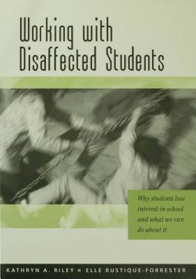 Working with Disaffected Students: Why Students Lose Interest in School and What We Can Do about It  by  Kathryn A. Riley