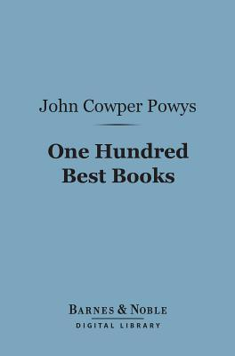 One Hundred Best Books (Barnes & Noble Digital Library): With Commentary and an Essay on Books and Reading John Cowper Powys