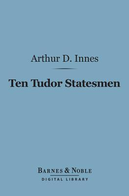 Ten Tudor Statesmen (Barnes & Noble Digital Library)  by  Arthur Donald Innes