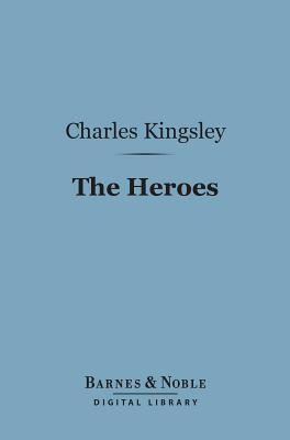 The Heroes (Barnes & Noble Digital Library): Or, Greek Fairy Tales for My Children Charles Kingsley