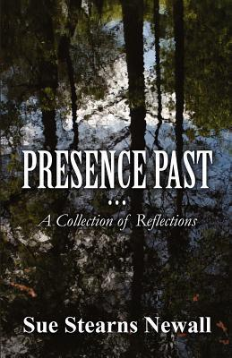 Presence Past: A Collection of Reflections  by  Sue Stearns Newall