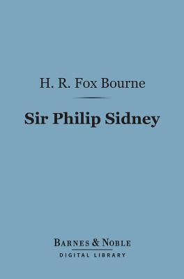 Sir Philip Sidney (Barnes & Noble Digital Library): Type of English Chivalry in the Elizabethan Age H.R. Fox Bourne