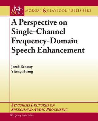 A Perspective on Single-Channel Frequency-Domain Speech Enhancement  by  Jacob Benesty