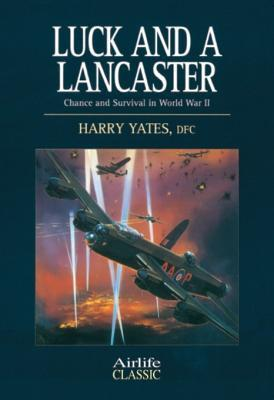 Luck and a Lancaster: Chance and Survival in World War II  by  Harry Yates