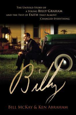 Billy: The Untold Story of a Young Billy Graham and the Test of Faith That Almost Changed Everything  by  William Paul McKay